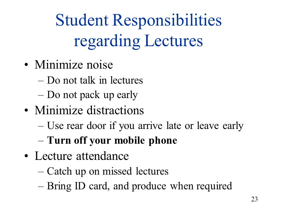 23 Student Responsibilities regarding Lectures Minimize noise –Do not talk in lectures –Do not pack up early Minimize distractions –Use rear door if y