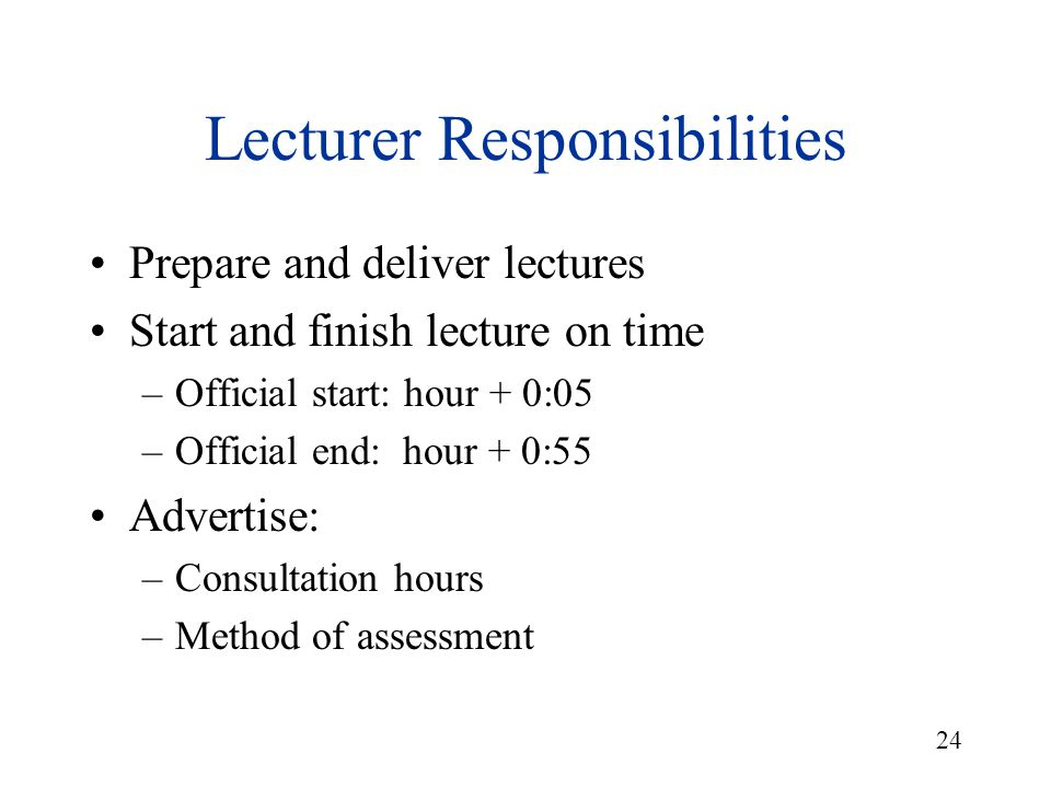 24 Lecturer Responsibilities Prepare and deliver lectures Start and finish lecture on time –Official start: hour + 0:05 –Official end: hour + 0:55 Adv