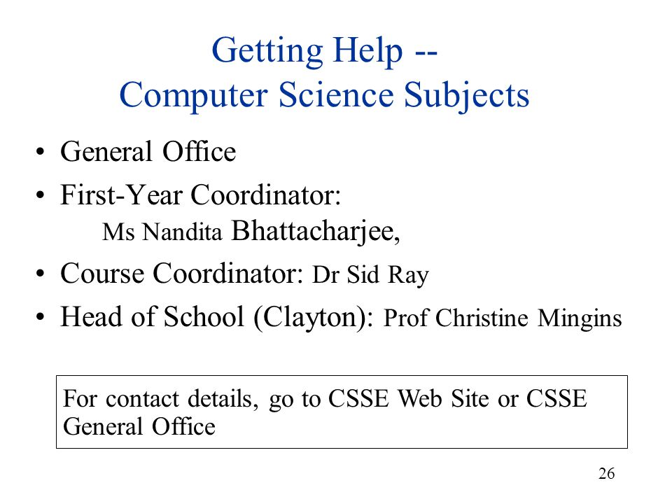 26 Getting Help -- Computer Science Subjects General Office First-Year Coordinator: Ms Nandita Bhattacharjee, Course Coordinator: Dr Sid Ray Head of S