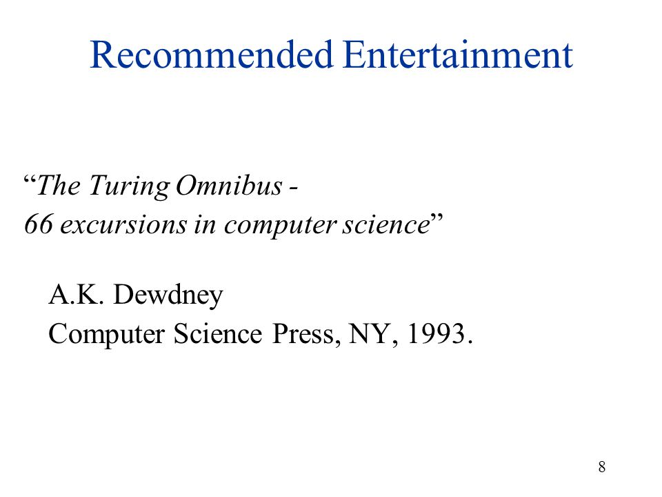 "8 Recommended Entertainment ""The Turing Omnibus - 66 excursions in computer science"" A.K. Dewdney Computer Science Press, NY, 1993."