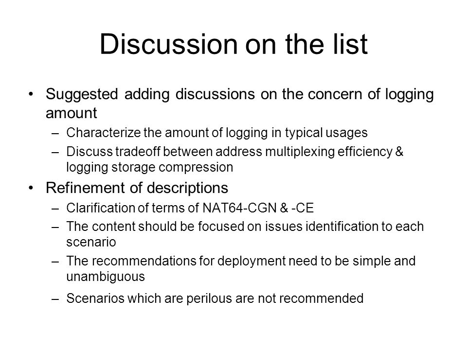 Discussion on the list Suggested adding discussions on the concern of logging amount –Characterize the amount of logging in typical usages –Discuss tradeoff between address multiplexing efficiency & logging storage compression Refinement of descriptions –Clarification of terms of NAT64-CGN & -CE –The content should be focused on issues identification to each scenario –The recommendations for deployment need to be simple and unambiguous –Scenarios which are perilous are not recommended