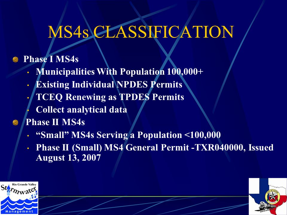 MS4s CLASSIFICATION Phase I MS4s Municipalities With Population 100,000+ Existing Individual NPDES Permits TCEQ Renewing as TPDES Permits Collect analytical data Phase II MS4s Small MS4s Serving a Population <100,000 Phase II (Small) MS4 General Permit -TXR040000, Issued August 13, 2007