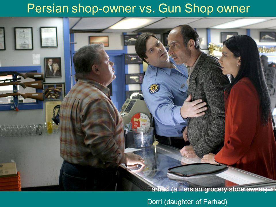 Persian shop-owner vs. Gun Shop owner Farhad (a Persian grocery store owner) Dorri (daughter of Farhad)