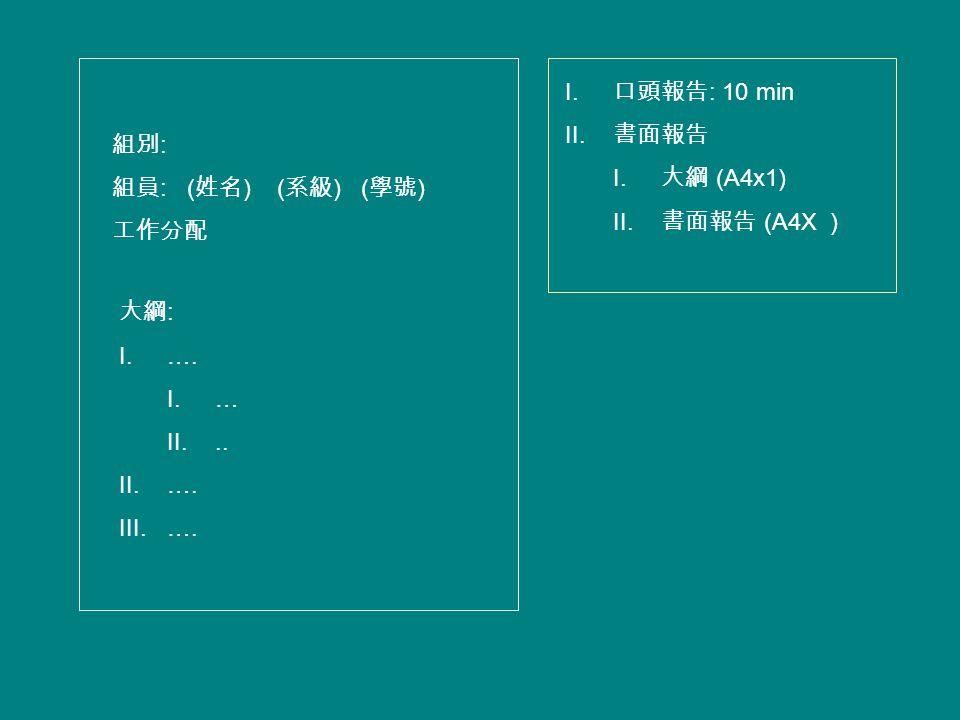 組別 : 組員 : ( 姓名 ) ( 系級 ) ( 學號 ) 工作分配 大綱 : I.…. I.… II... II.…. III.…. I. 口頭報告 : 10 min II. 書面報告 I. 大綱 (A4x1) II. 書面報告 (A4X )