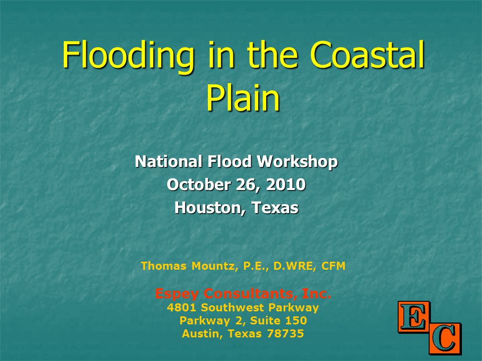 Flooding in the Coastal Plain National Flood Workshop October 26, 2010 Houston, Texas Thomas Mountz, P.E., D.WRE, CFM Espey Consultants, Inc.