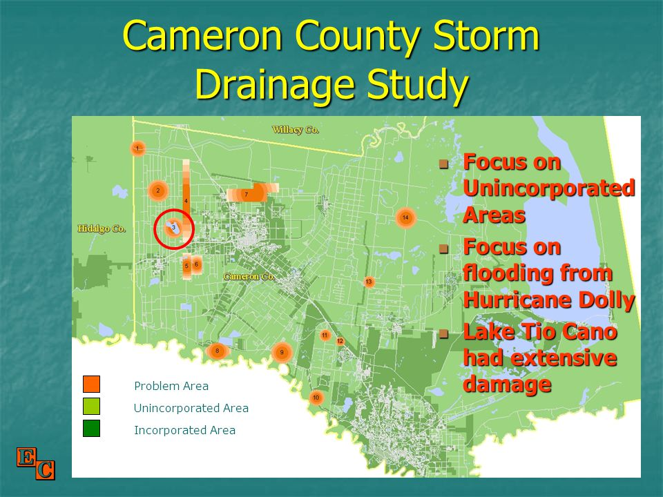 Cameron County Storm Drainage Study Focus on Unincorporated Areas Focus on Unincorporated Areas Focus on flooding from Hurricane Dolly Focus on flooding from Hurricane Dolly Lake Tio Cano had extensive damage Lake Tio Cano had extensive damage Problem Area Unincorporated Area Incorporated Area