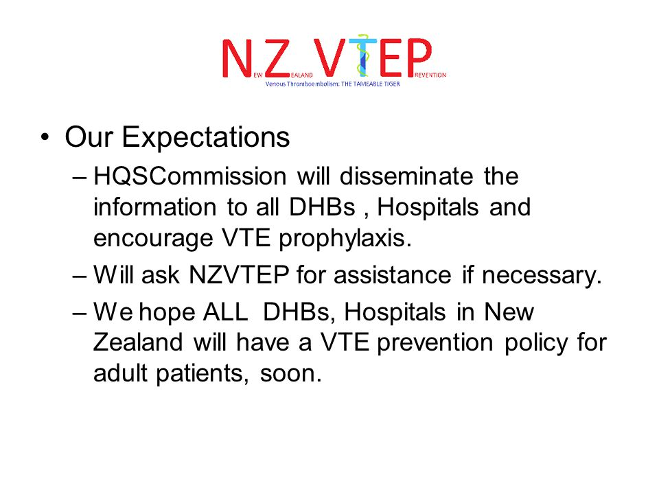 Our Expectations –HQSCommission will disseminate the information to all DHBs, Hospitals and encourage VTE prophylaxis. –Will ask NZVTEP for assistance