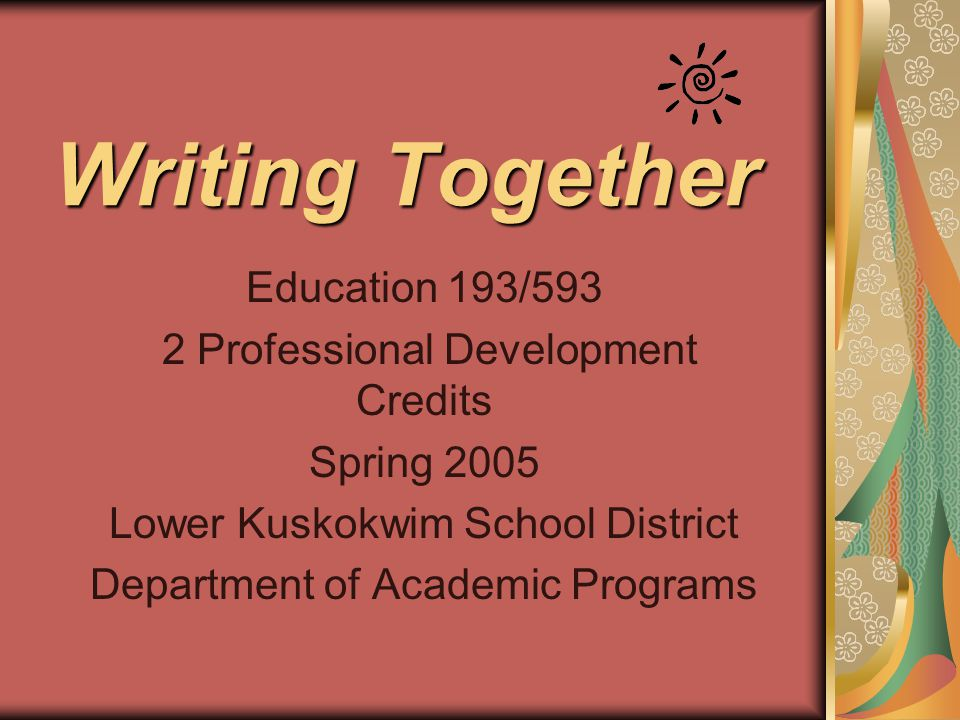 Writing Together Education 193/593 2 Professional Development Credits Spring 2005 Lower Kuskokwim School District Department of Academic Programs