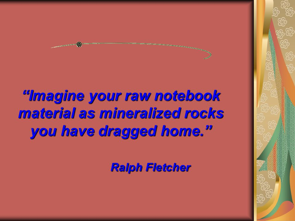 Imagine your raw notebook material as mineralized rocks you have dragged home. Ralph Fletcher