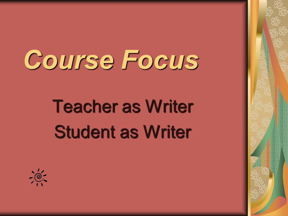 Course Focus Teacher as Writer Student as Writer