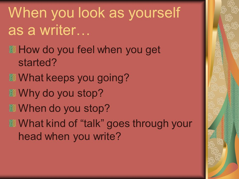When you look as yourself as a writer… How do you feel when you get started.