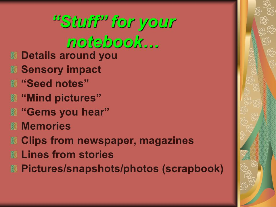Stuff for your notebook… Details around you Sensory impact Seed notes Mind pictures Gems you hear Memories Clips from newspaper, magazines Lines from stories Pictures/snapshots/photos (scrapbook)