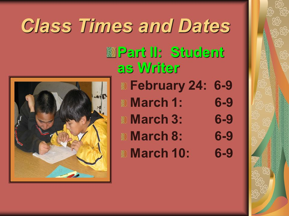Class Times and Dates Part II: Student as Writer February 24: 6-9 March 1: 6-9 March 3: 6-9 March 8: 6-9 March 10: 6-9