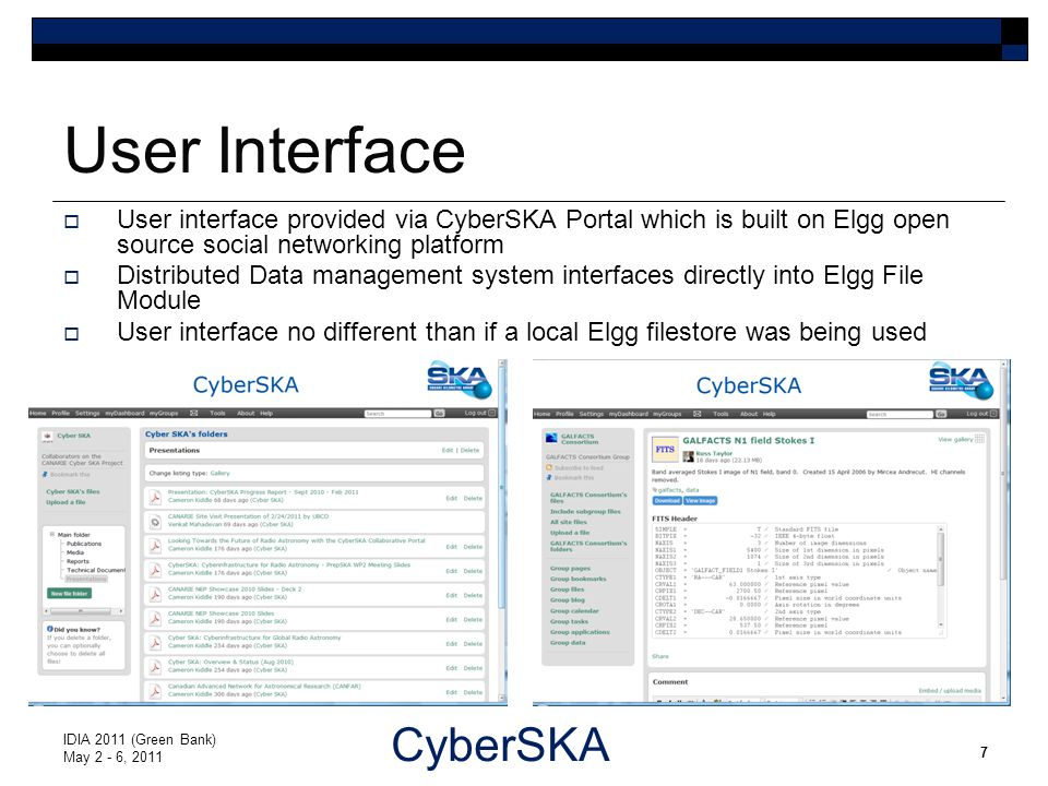 CyberSKA User Interface IDIA 2011 (Green Bank) May 2 - 6, 2011 7  User interface provided via CyberSKA Portal which is built on Elgg open source social networking platform  Distributed Data management system interfaces directly into Elgg File Module  User interface no different than if a local Elgg filestore was being used