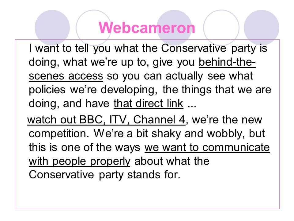 Webcameron I want to tell you what the Conservative party is doing, what we're up to, give you behind-the- scenes access so you can actually see what policies we're developing, the things that we are doing, and have that direct link...