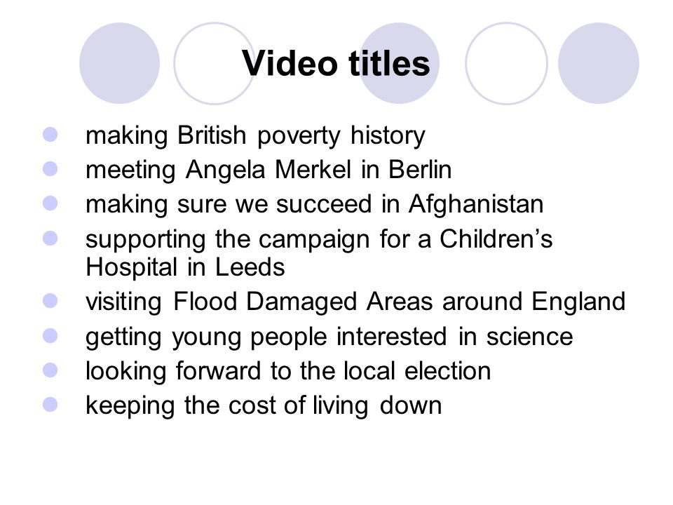 Video titles making British poverty history meeting Angela Merkel in Berlin making sure we succeed in Afghanistan supporting the campaign for a Children's Hospital in Leeds visiting Flood Damaged Areas around England getting young people interested in science looking forward to the local election keeping the cost of living down