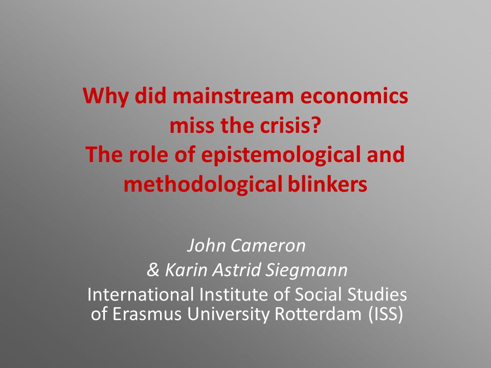 Why did mainstream economics miss the crisis? The role of epistemological and methodological blinkers John Cameron & Karin Astrid Siegmann Internation