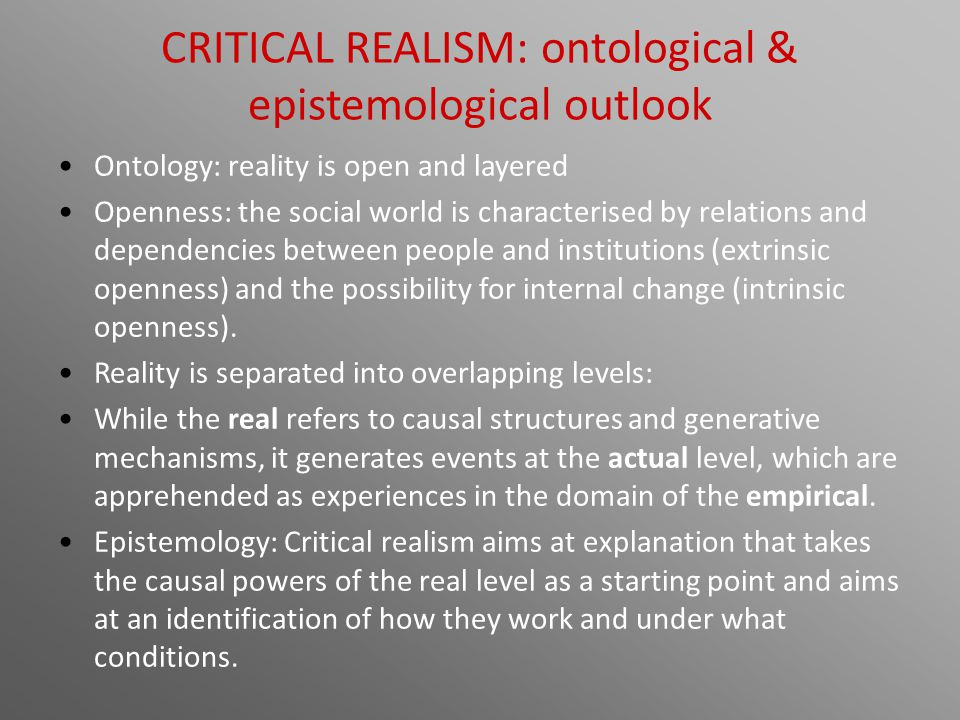 CRITICAL REALISM: ontological & epistemological outlook Ontology: reality is open and layered Openness: the social world is characterised by relations