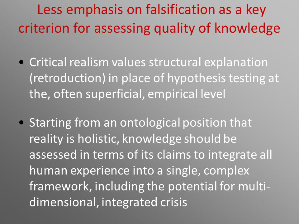 Less emphasis on falsification as a key criterion for assessing quality of knowledge Critical realism values structural explanation (retroduction) in