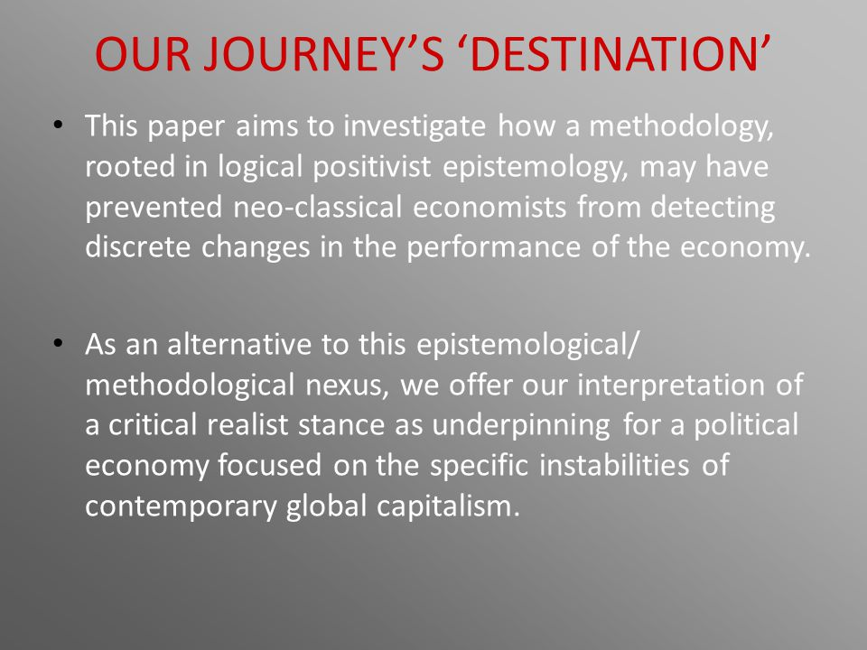 OUR JOURNEY'S 'DESTINATION' This paper aims to investigate how a methodology, rooted in logical positivist epistemology, may have prevented neo-classi