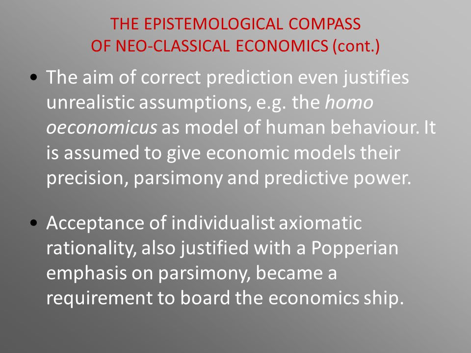 The aim of correct prediction even justifies unrealistic assumptions, e.g. the homo oeconomicus as model of human behaviour. It is assumed to give eco