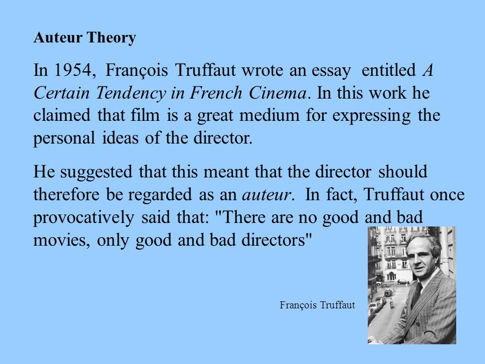 Auteur Theory In 1954, François Truffaut wrote an essay entitled A Certain Tendency in French Cinema. In this work he claimed that film is a great med