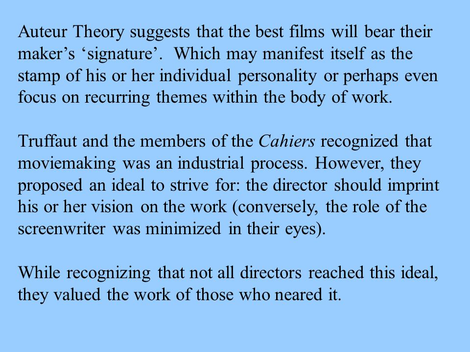 Auteur Theory suggests that the best films will bear their maker's 'signature'. Which may manifest itself as the stamp of his or her individual person