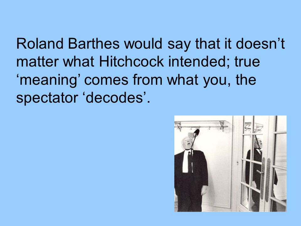 Roland Barthes would say that it doesn't matter what Hitchcock intended; true 'meaning' comes from what you, the spectator 'decodes'.