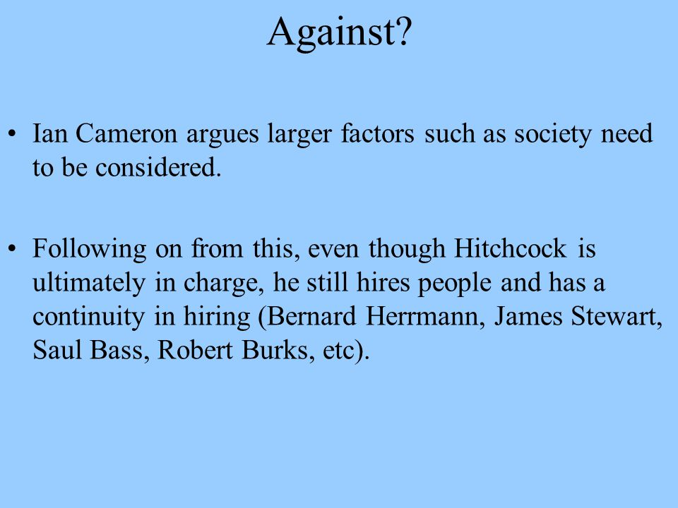 Against? Ian Cameron argues larger factors such as society need to be considered. Following on from this, even though Hitchcock is ultimately in charg