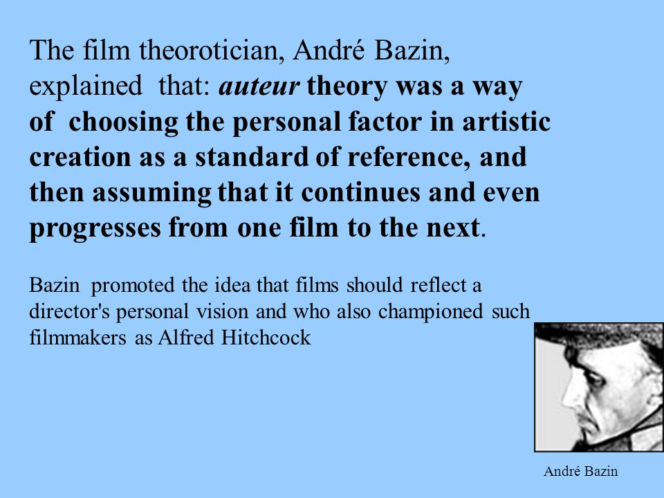 The film theorotician, André Bazin, explained that: auteur theory was a way of choosing the personal factor in artistic creation as a standard of reference, and then assuming that it continues and even progresses from one film to the next.