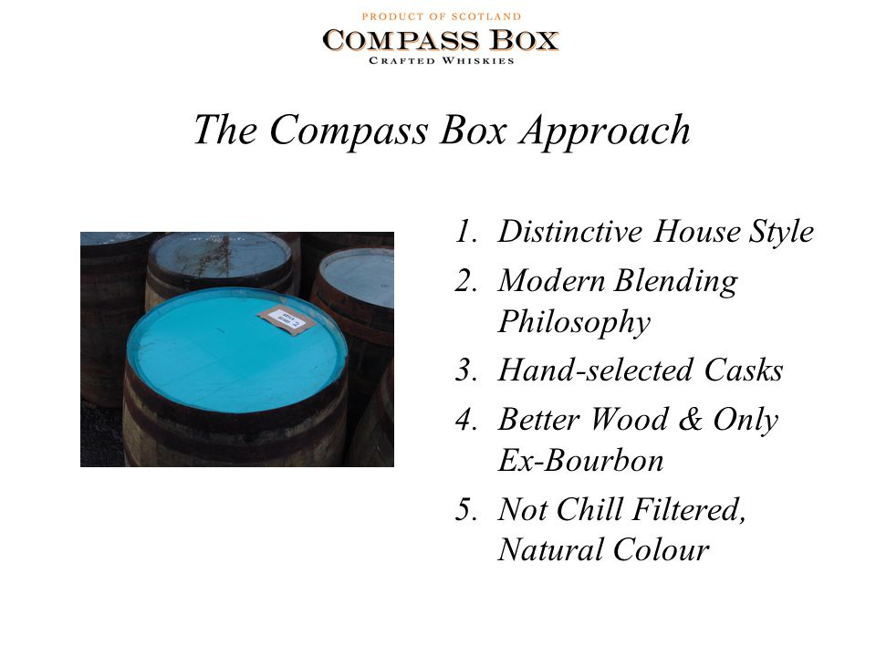 The Compass Box Approach 1.Distinctive House Style 2.Modern Blending Philosophy 3.Hand-selected Casks 4.Better Wood & Only Ex-Bourbon 5.Not Chill Filtered, Natural Colour