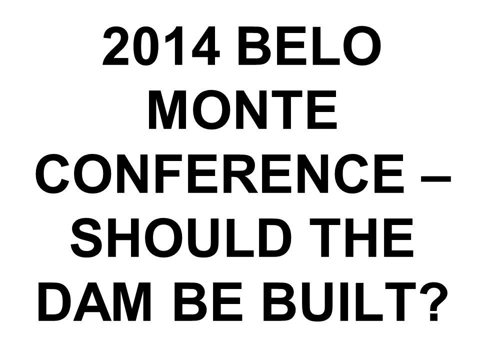 2014 BELO MONTE CONFERENCE – SHOULD THE DAM BE BUILT