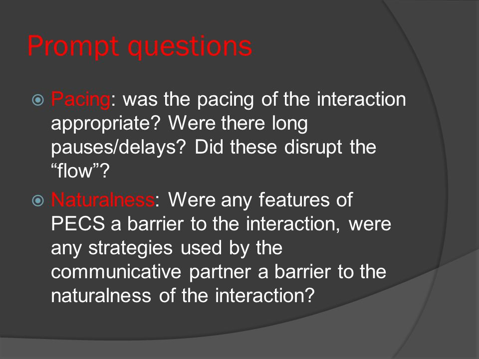 """Prompt questions  Pacing: was the pacing of the interaction appropriate? Were there long pauses/delays? Did these disrupt the """"flow""""?  Naturalness:"""