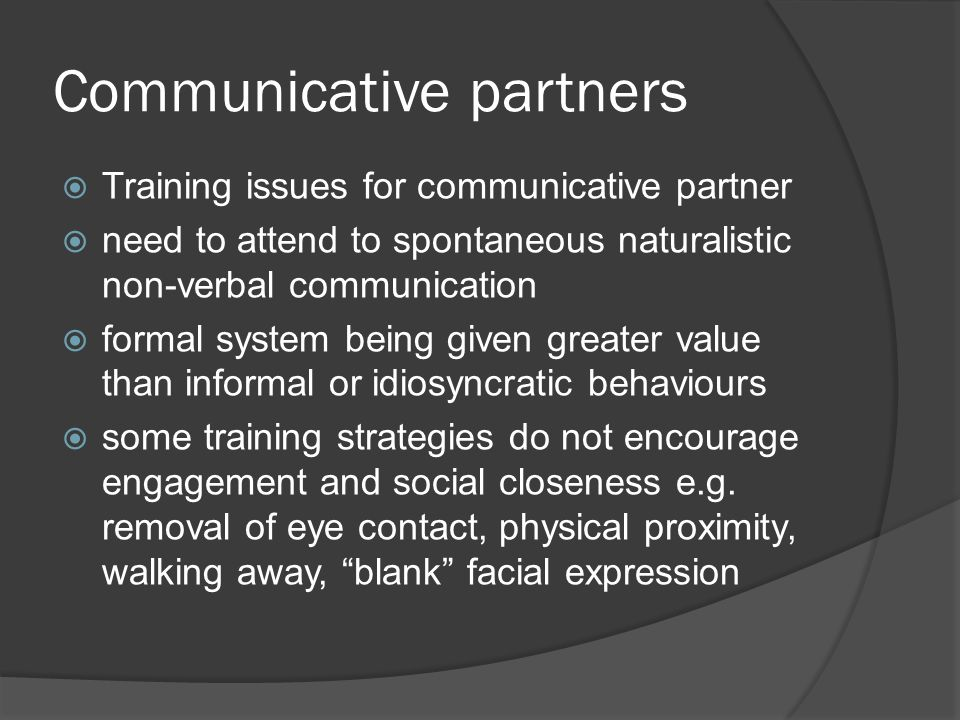 Communicative partners  Training issues for communicative partner  need to attend to spontaneous naturalistic non-verbal communication  formal system being given greater value than informal or idiosyncratic behaviours  some training strategies do not encourage engagement and social closeness e.g.