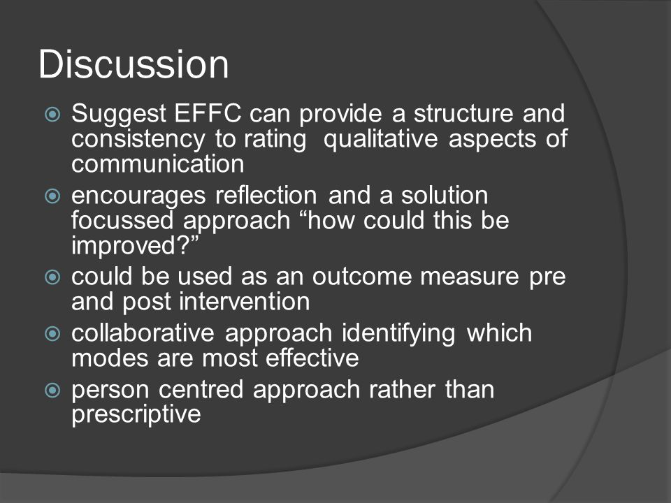 Discussion  Suggest EFFC can provide a structure and consistency to rating qualitative aspects of communication  encourages reflection and a solution focussed approach how could this be improved  could be used as an outcome measure pre and post intervention  collaborative approach identifying which modes are most effective  person centred approach rather than prescriptive