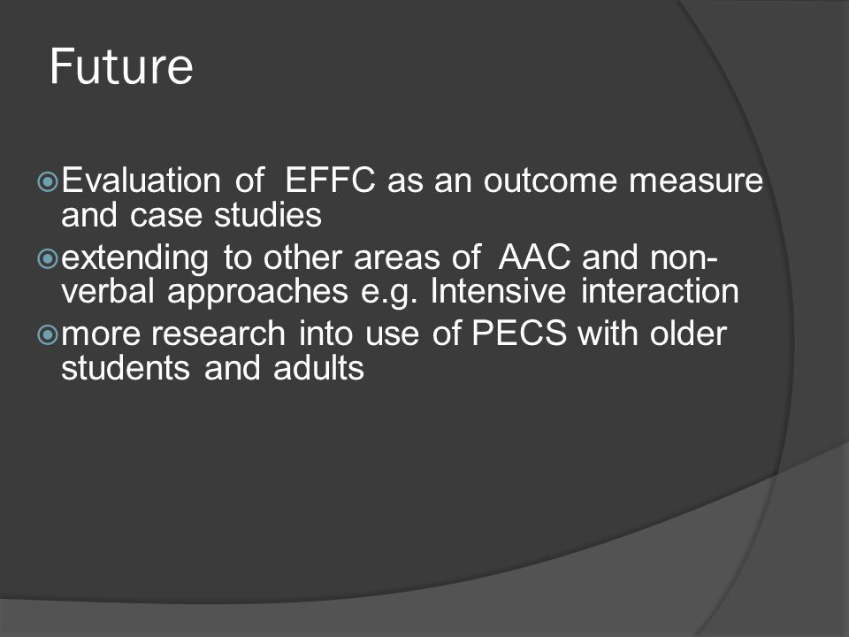 Future  Evaluation of EFFC as an outcome measure and case studies  extending to other areas of AAC and non- verbal approaches e.g.