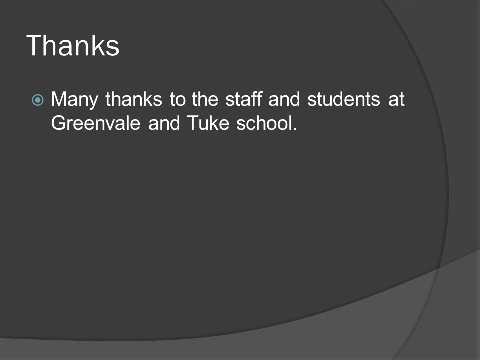 Thanks  Many thanks to the staff and students at Greenvale and Tuke school.