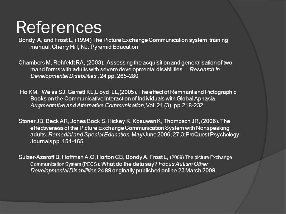 References Bondy A, and Frost L, (1994) The Picture Exchange Communication system training manual. Cherry Hill, NJ: Pyramid Education Chambers M, Rehf