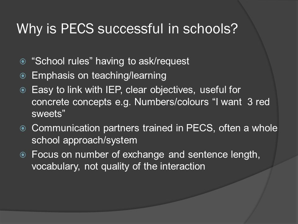 """Why is PECS successful in schools?  """"School rules"""" having to ask/request  Emphasis on teaching/learning  Easy to link with IEP, clear objectives, u"""