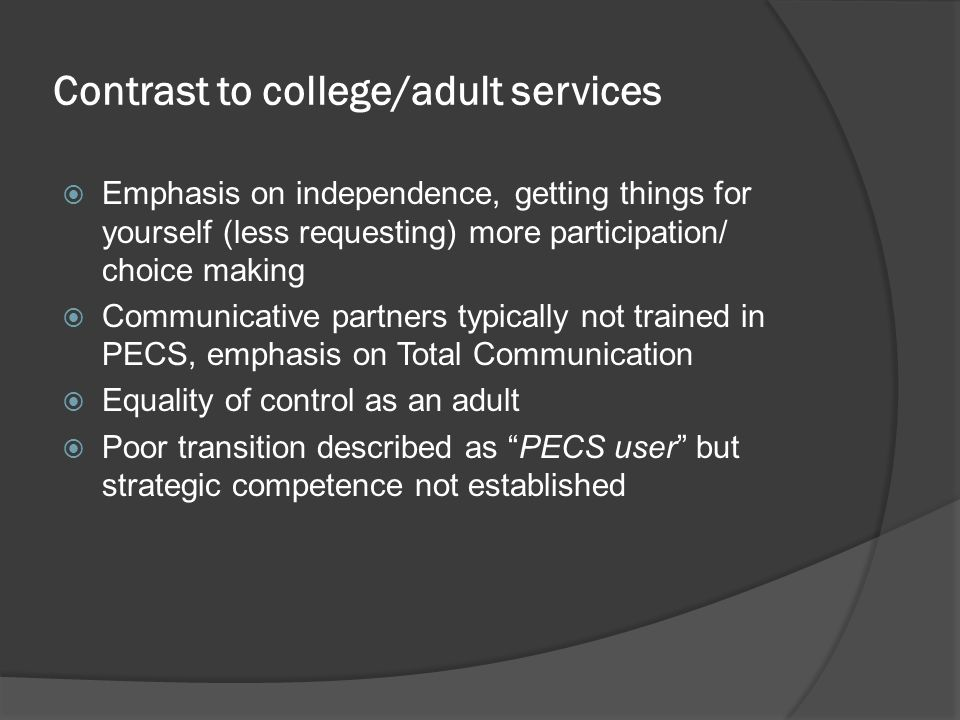 Contrast to college/adult services  Emphasis on independence, getting things for yourself (less requesting) more participation/ choice making  Communicative partners typically not trained in PECS, emphasis on Total Communication  Equality of control as an adult  Poor transition described as PECS user but strategic competence not established