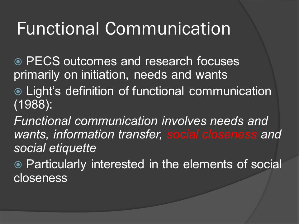 Aim  To develop a coding framework to evaluate the qualitative use of PECS as a functional communication system  To use the coding system with older students/adults and their communicative partners