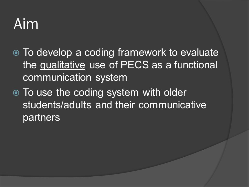 Aim  To develop a coding framework to evaluate the qualitative use of PECS as a functional communication system  To use the coding system with older