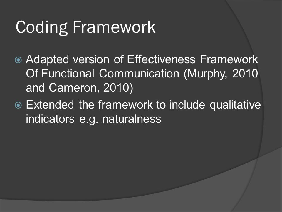 Coding Framework  Adapted version of Effectiveness Framework Of Functional Communication (Murphy, 2010 and Cameron, 2010)  Extended the framework to include qualitative indicators e.g.
