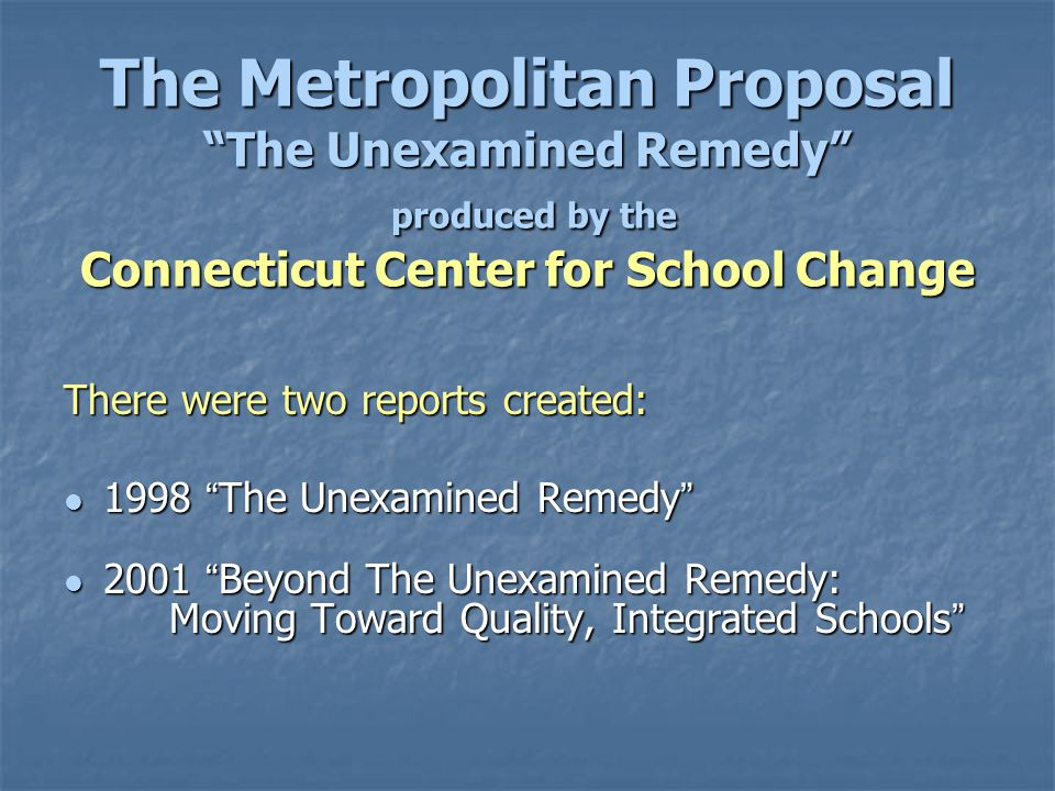 The Metropolitan Proposal The Unexamined Remedy produced by the Connecticut Center for School Change There were two reports created: 1998 The Unexamined Remedy 1998 The Unexamined Remedy 2001 Beyond The Unexamined Remedy: Moving Toward Quality, Integrated Schools 2001 Beyond The Unexamined Remedy: Moving Toward Quality, Integrated Schools