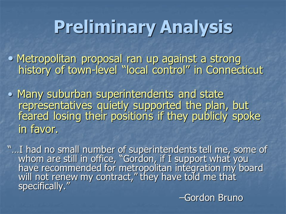Preliminary Analysis Metropolitan proposal ran up against a strong history of town-level local control in Connecticut Metropolitan proposal ran up against a strong history of town-level local control in Connecticut Many suburban superintendents and state representatives quietly supported the plan, but feared losing their positions if they publicly spoke in favor.