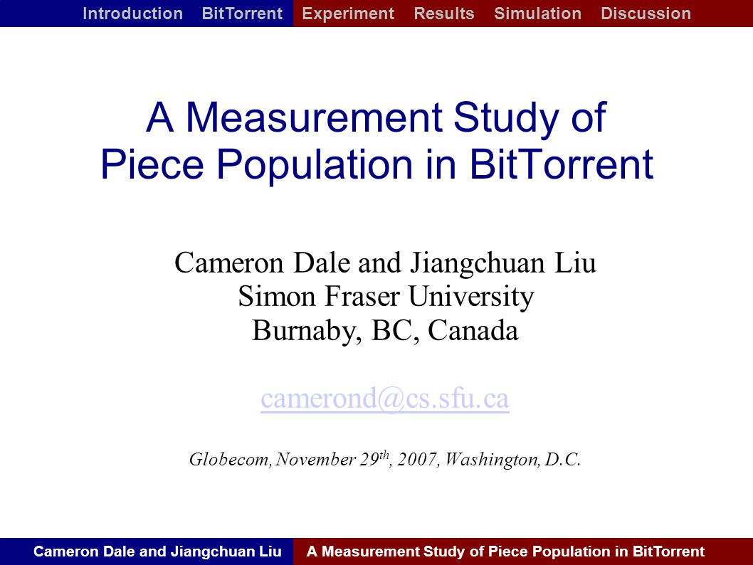 Cameron Dale and Jiangchuan LiuA Measurement Study of Piece Population in BitTorrent Introduction BitTorrent Experiment Results Simulation Discussion A Measurement Study of Piece Population in BitTorrent Cameron Dale and Jiangchuan Liu Simon Fraser University Burnaby, BC, Canada Globecom, November 29 th, 2007, Washington, D.C.