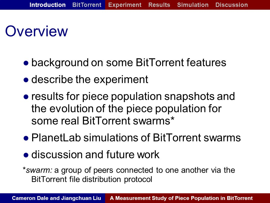 Cameron Dale and Jiangchuan LiuA Measurement Study of Piece Population in BitTorrent Introduction BitTorrent Experiment Results Simulation Discussion Overview ● background on some BitTorrent features ● describe the experiment ● results for piece population snapshots and the evolution of the piece population for some real BitTorrent swarms* ● PlanetLab simulations of BitTorrent swarms ● discussion and future work *swarm: a group of peers connected to one another via the BitTorrent file distribution protocol