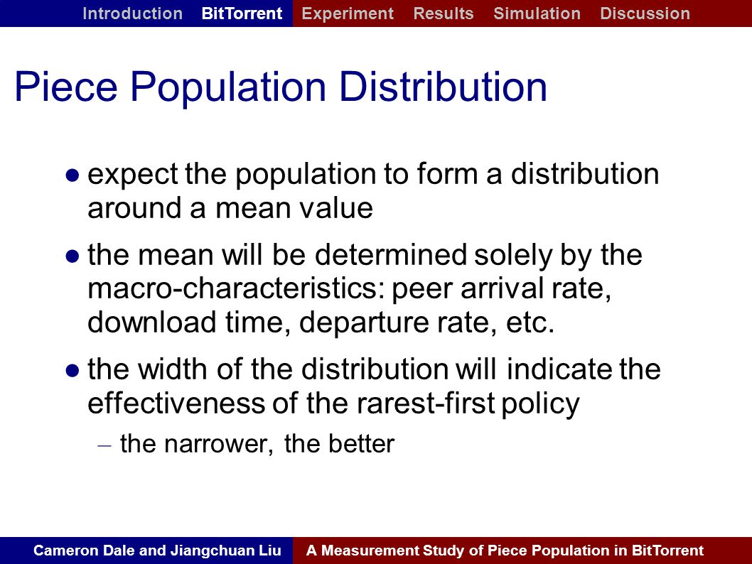 Cameron Dale and Jiangchuan LiuA Measurement Study of Piece Population in BitTorrent Introduction BitTorrent Experiment Results Simulation Discussion Piece Population Distribution ● expect the population to form a distribution around a mean value ● the mean will be determined solely by the macro-characteristics: peer arrival rate, download time, departure rate, etc.