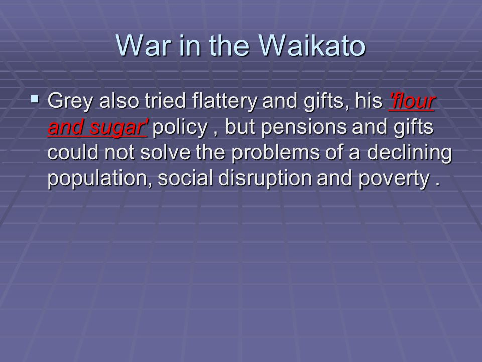 War in the Waikato  Grey also tried flattery and gifts, his flour and sugar policy, but pensions and gifts could not solve the problems of a declining population, social disruption and poverty.