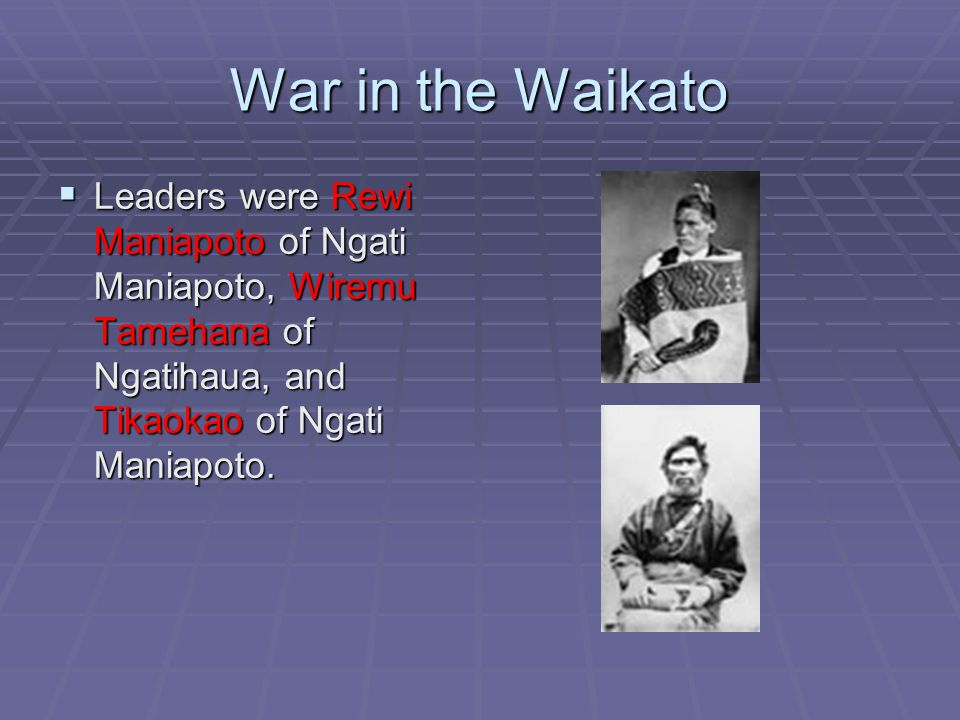 War in the Waikato  Leaders were Rewi Maniapoto of Ngati Maniapoto, Wiremu Tamehana of Ngatihaua, and Tikaokao of Ngati Maniapoto.